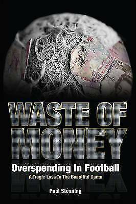 Waste Of Money! Overspending In Football Paul Stenning Hardback NEW FREE P&P
