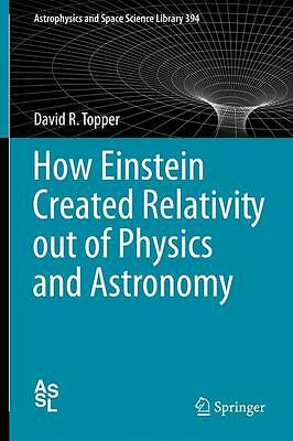 How Einstein Created Relativity out of Physics and Astronomy ... 9781461447818