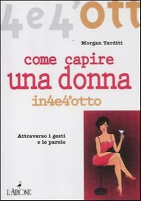 Come Capire Una Donna - 9788864421148 Morgan Tarditi L'airone Editrice Roma