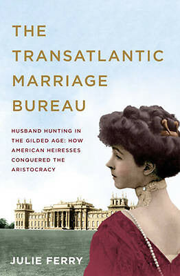 The Transatlantic Marriage Bureau: Husband Hunting in the Gilded Age: How Americ