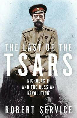 The Last of the Tsars: Nicholas II and the Russian Revolution | Robert Service