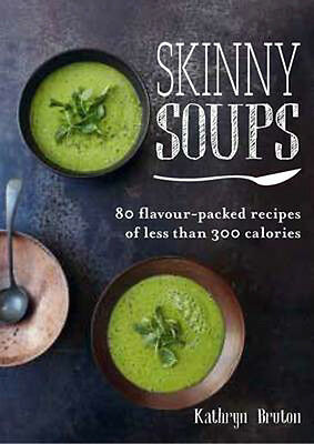 Skinny Soups: 80 Flavour-Packed Recipes of 300 Calories or Less