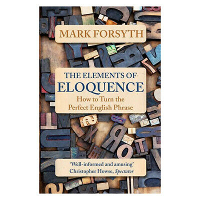 Mark Forsyth The Elements of Eloquence: How To Turn the Perfect English Phrase