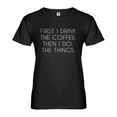 Womens First I Drink the Coffee Short Sleeve T-shirt #3169