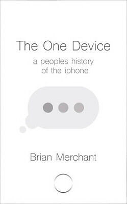 The One Device: The Secret History of the iPhone | Brian Merchant