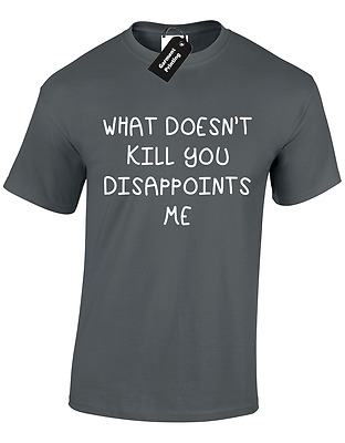 What Doesnt Kill You Disappoints Me Mens T Shirt Rude Humour Sarcastic Novelty