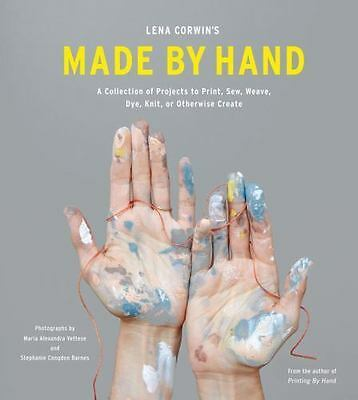 Made by Hand : A Collection of Projects to Print, Sew, Weave, Dye, Knit, and...