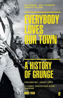 Everybody Loves Our Town: A History of Grunge | Mark Yarm