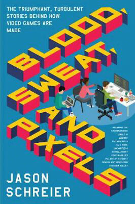 Blood, Sweat, and Pixels: The Triumphant, Turbulent Stories Behind How Video Gam