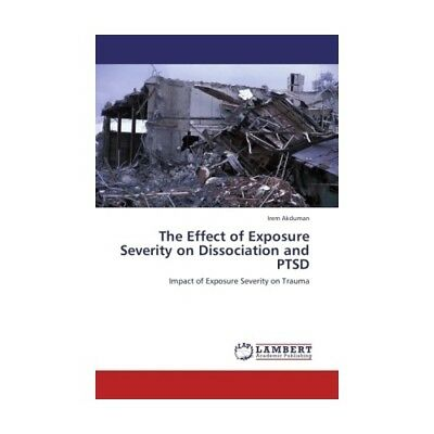 The Effect of Exposure Severity on Dissociation and PTSD Akduman, Irem
