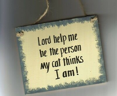LORD HELP ME TO BE THE PERSON MY CAT THINKS I AM Country Primitive Cats Sign 6X4