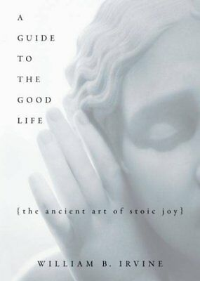Guide to the Good Life : The Ancient Art of Stoic Joy, Hardcover by Irvine, W...