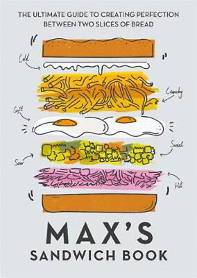 Max's Sandwich Book: The Ultimate Guide to Creating Perfection Between Two Slice