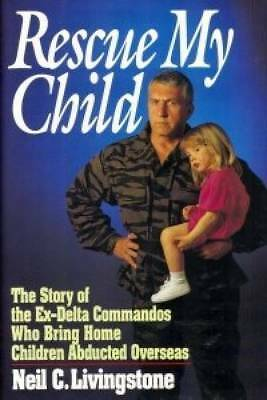 Rescue My Child: The Story of the Ex-Delta Commandos Who Bring Home Children Abd