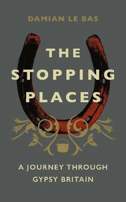 The Stopping Places: A Journey Through Gypsy Britain | Damian Le Bas