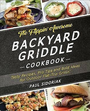 Flippin' Awesome Backyard Griddle Cookbook : Tasty Recipes, Pro Tips and Bold...