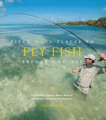 NEW Fifty More Places to Fly Fish Before You Die By Chris Santella Hardcover