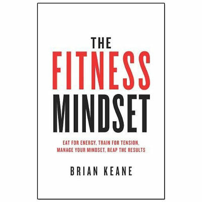 The Fitness Mindset Eat for energy Train for tension by Brian Keane BRAND NEW