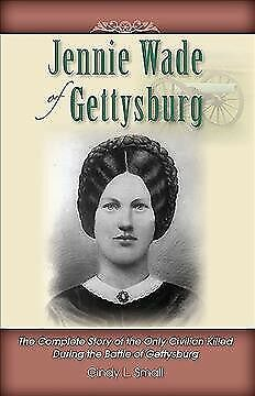 Jennie Wade of Gettysburg : The Complete Story of the Only Civilian Killed Du...