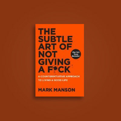 The Subtle Art of Not Giving a F*ck: A Counterintuitive Approach by Mark Manson