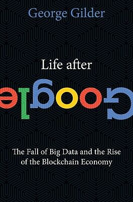 Life After Google: The Fall of Big Data and the Rise by George Gilder Hardcover