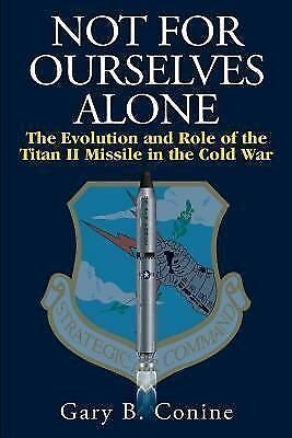 Not for Ourselves Alone : The Evolution and Role of the Titan II Missile in t...