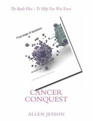 Cancer Conquest : The Battle Plan - to Help You Win Yours, Paperback by Jesso...