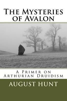 Mysteries of Avalon : A Primer on Arthurian Druidism, Paperback by Hunt, Augu...