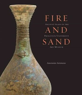 Fire and Sand : Ancient Glass in the Princeton University Art Museum, Hardcov...