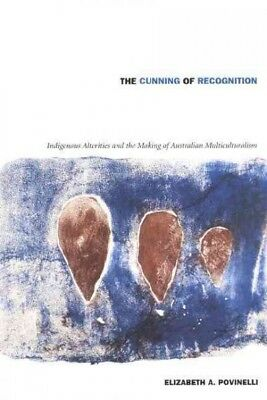 Cunning of Recognition : Indigenous Alterities and the Making of Australian M...