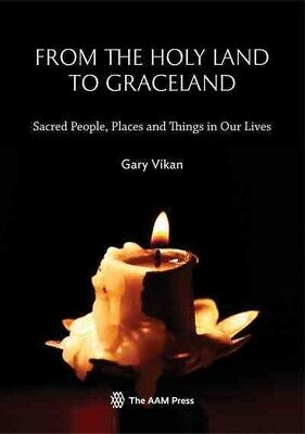 From the Holy Land to Graceland : Sacred People, Places and Things in Our Liv...