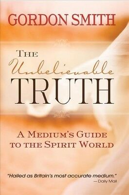 Unbelievable Truth : Powerful Insights into the Unseen World of Spirits, Ghos...