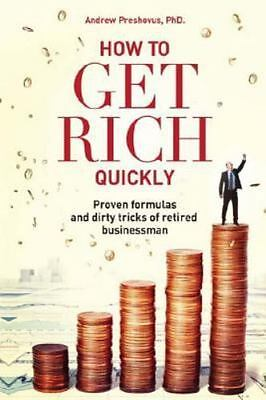 How to Get Rich Quickly : Proven Formulas and Dirty Tricks of Retired Busines...