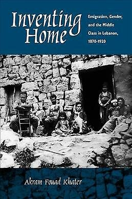 Inventing Home : Emigration, Gender, and the Middle Class in Lebanon, 1870-19...