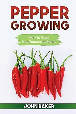 Pepper Growing : How to Grow Hot Peppers at Home, Paperback by Baker, John, I...