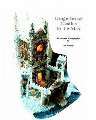 Gingerbread Castles to the Max : How to Create and Construct Gingerbread Hous...
