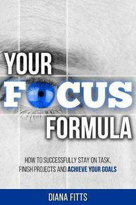 Your Focus Formula : How to Successfully Stay on Task, Finish Projects and Ac...