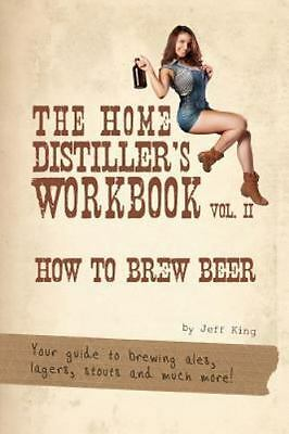 Home Distiller's Workbook : How to Brew Beer, a Beginners Guide to Home Brewi...