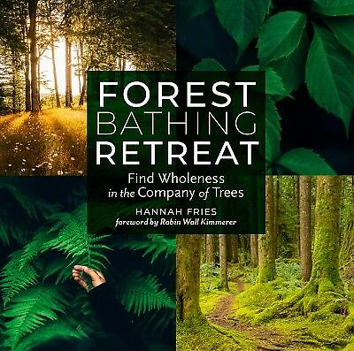 Forest Bathing Retreat : Find Wholeness in the Company of Trees, Paperback by...
