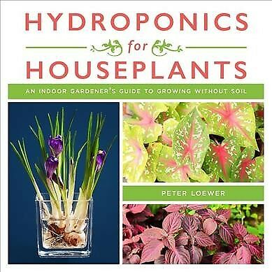 Hydroponics for Houseplants : An Indoor Gardener's Guide to Growing Without S...