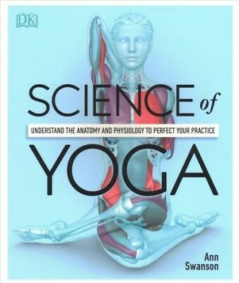 Science of Yoga : Understand the Anatomy and Physiology to Perfect Your Pract...