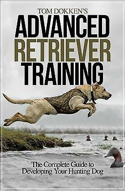 Tom Dokken's Advanced Retriever Training : The Complete Guide to Developing Y...