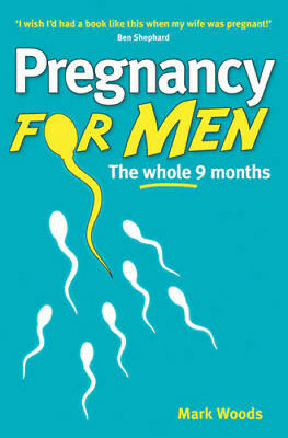 Pregnancy For Men (Revised Edition): The whole nine months | Mark Woods