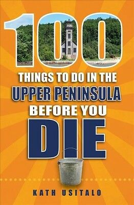 100 Things to Do in the Upper Peninisula Before You Die, Paperback by Usitalo...