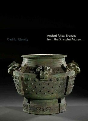 Cast for Eternity : Ancient Ritual Bronzes from the Shanghai Museum, Paperbac...