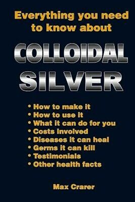 Everything You Need to Know About Colloidal Silver, Paperback by Crarer, Max,...