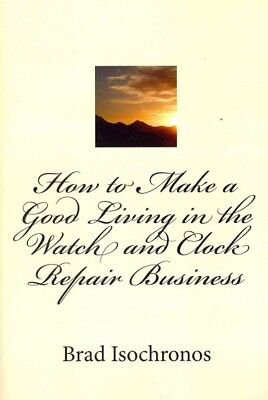 How to Make a Good Living in the Watch and Clock Repair Business, Paperback b...