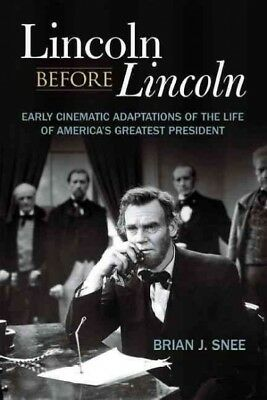 Lincoln Before Lincoln : Early Cinematic Adaptations of the Life of America's...