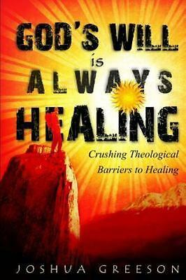 God's Will Is Always Healing : Crushing Theological Barriers to Healing, Pape...