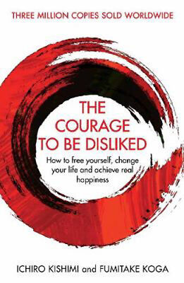 The Courage To Be Disliked: How to free yourself, change your life and achieve r